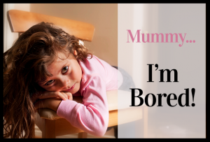 Mummy, I'm bored!