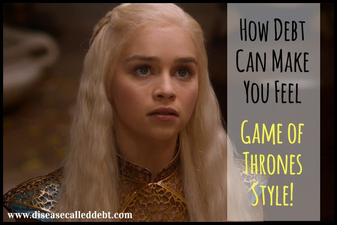How Debt Can Make You Feel - Game of Thrones Style - Disease Called Debt