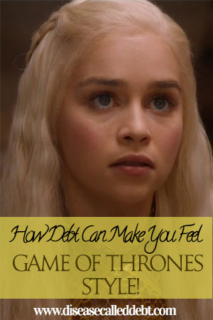 How Debt Can Make You Feel - Game of Thrones Style - Disease Called Debt Blog. http://diseasecalleddebt.com/how-debt-can-make-you-feel-game-of-thrones-style/