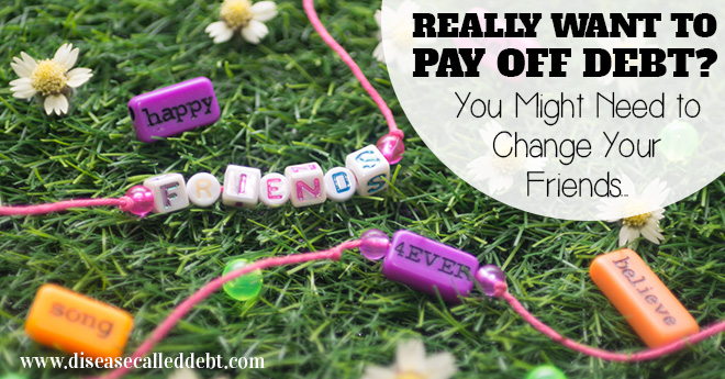 Really want to pay off debt - you might need to change your friends