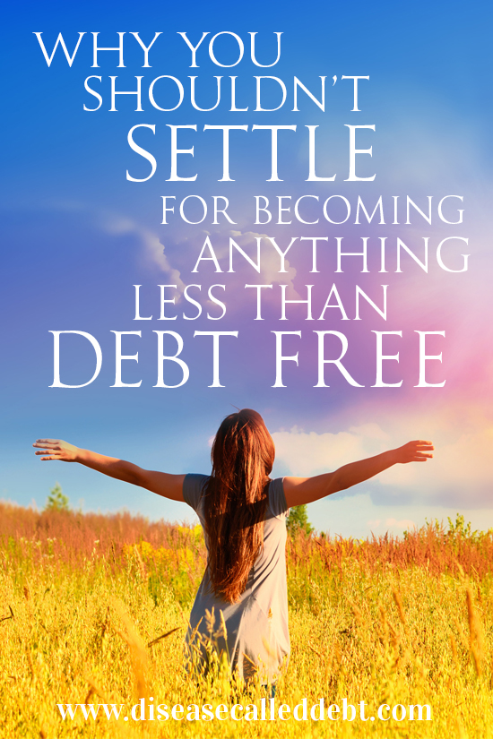 Why You Shouldn't Settle for Becoming Anything Less Than Debt Free